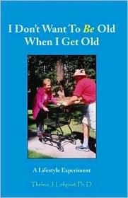 I Don't Want to Be Old When I Get Old - Thelma J. Lofquist