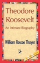 Theodore Roosevelt, an Intimate Biography - William Roscoe Thayer;  William Roscoe Thayer;  1stWorld Library