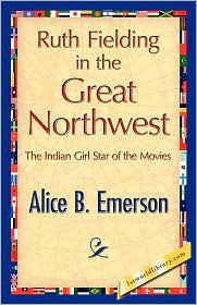 Ruth Fielding in the Great Northwest - Alice B. Emerson, 1stworld Library (Editor)