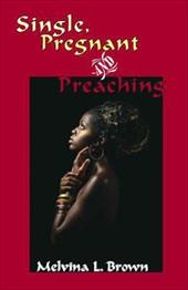 Single, Pregnant and Preaching - Brown, Melvina L.
