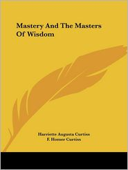 Mastery and the Masters of Wisdom - Harriette Augusta Curtiss, F. Homer Curtiss