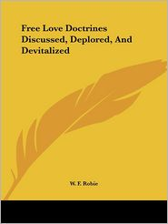 Free Love Doctrines Discussed, Deplored, And Devitalized - W. Robie