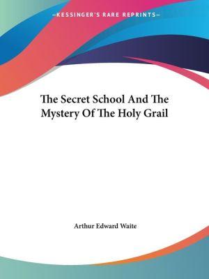 The Secret School And The Mystery Of The Holy Grail - Arthur Waite