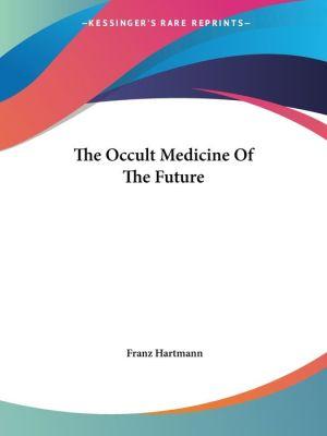 The Occult Medicine of the Future - Franz Hartmann