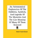 An Astronomical Explanation of the Emblems, Symbols, and Legends of the Mysteries and the Lost Meaning of Many of Them Restored - Robert Hewitt Brown