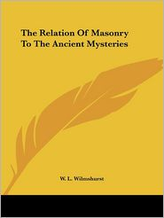 The Relation of Masonry to the Ancient Mysteries - W. Wilmshurst