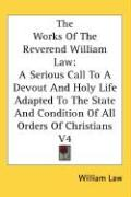 The Works of the Reverend William Law: A Serious Call to a Devout and Holy Life Adapted to the State and Condition of All Orders of Christians V4