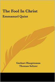 The Fool in Christ: Emmanuel Quint - Gerhart Hauptmann, Thomas Seltzer (Translator)