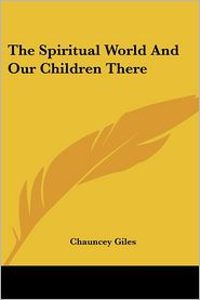 The Spiritual World And Our Children There - Chauncey Giles