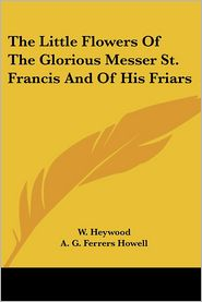 The Little Flowers Of The Glorious Messer St. Francis And Of His Friars - W. Heywood (Translator), A.G. Howell (Introduction)