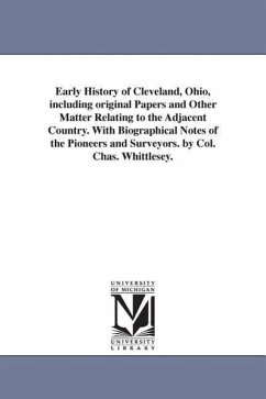 Early History of Cleveland, Ohio, Including Original Papers and Other Matter Relating to the Adjacent Country. with Biographical Notes of the Pioneers - Whittlesey, Charles
