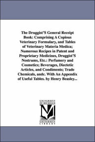 The Druggist's General Receipt Book: Comprising A Copious Veterinary Formulary, and Tables of Veterinary Materia Medica; Numerous Recipes in Patent An - Henry Beasley