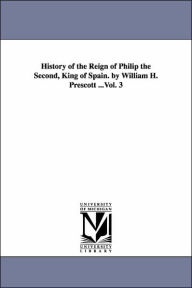History of the Reign of Philip the Second, King of Spain by William H Prescott - William Hickling Prescott