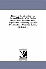 History of the Girondists: Or, Personal Memoirs of the Patriots of the French Revolution, from Unpublished Sources / by Alphonse de Lamartine; Trans - Alphonse De Lamartine