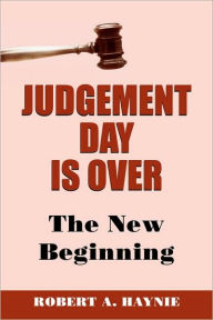 Judgement Day Is Over: The New Beginning - Robert A. Haynie