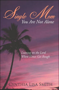 Single Mom You Are Not Alone: Leaning on the Lord When Times Get Rough - Cynthia Lisa Smith