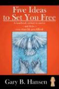 Five Ideas to Set You Free: A Handbook on How to Survive - And Thrive - Even When Life Gets Difficult