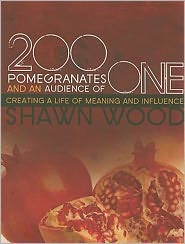 200 Pomegranates and an Audience of One: Creating a Life of Meaning and Influence - Shawn Wood