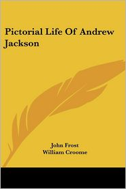 Pictorial Life of Andrew Jackson - John Frost, William Croome (Illustrator)