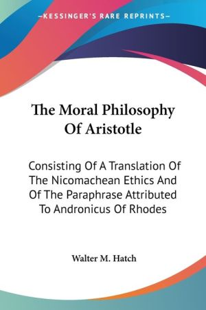 The Moral Philosophy Of Aristotle: Consisting Of A Translation Of The Nicomachean Ethics And Of The Paraphrase Attributed To Andronicus Of Rhodes - W.H.S. Hatch