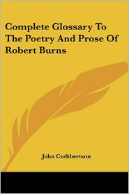 Complete Glossary To The Poetry And Prose Of Robert Burns - John Cuthbertson