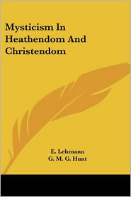 Mysticism In Heathendom And Christendom - E. Lehmann, G.M. Hunt (Translator)