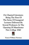 On Classical Literature: Being the First of the Series of Inaugural Lectures Delivered by Several Professors at the Opening of Manchester New C
