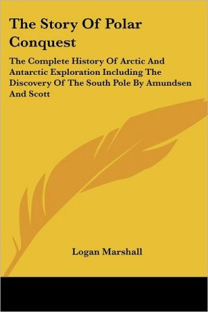 Story of Polar Conquest: The Complete History of Arctic and Antarctic Exploration Including the Discovery of the South Pole by Amundsen and Scott