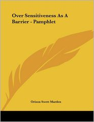 Over Sensitiveness as a Barrier - Pamphlet - Orison Swett Marden