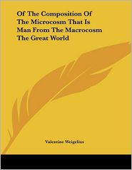 Of the Composition of the Microcosm That Is Man from the Macrocosm the Great World - Valentine Weigelius