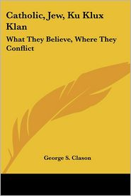 Catholic, Jew, Ku Klux Klan: What They Believe, Where They Conflict - George Samuel Clason