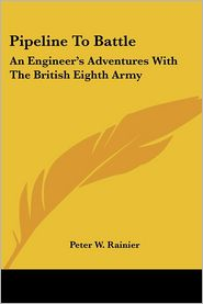 Pipeline to Battle: An Engineer's Adventures with the British Eighth Army - Peter W. Rainier