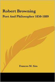 Robert Browning: Poet and Philosopher 1850-1889 - Frances M. Sim
