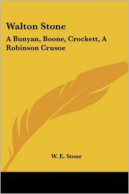 Walton Stone: A Bunyan, Boone, Crockett, A Robinson Crusoe - W.E. Stone
