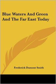 Blue Waters and Green and the Far East Today - Frederick Dumont Smith