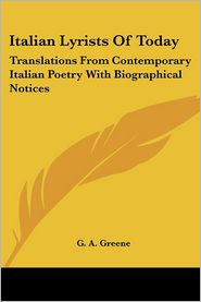 Italian Lyrists of Today: Translations from Contemporary Italian Poetry with Biographical Notices - G. A. Greene