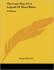 Lone Hut; Or a Legend of Mont Blanc: A Drama - George Raymond