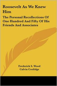 Roosevelt As We Knew Him: The Personal Recollections of One Hundred and Fifty of His Friends and Associates - Frederick S. Wood, Calvin Coolidge (Introduction)