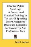 Effective Public Speaking: A Proved and Practical Training in the Art of Speaking Before Audiences. Developed Especially for Executives and Profe