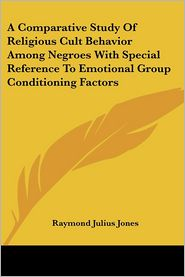 A Comparative Study of Religious Cult Behavior among Negroes with Special Reference to Emotional Group Conditioning Factors - Raymond Julius Jones