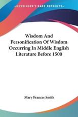 Wisdom and Personification of Wisdom Occurring in Middle English Literature Before 1500 - Mary Frances Smith