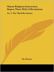Mayan Religious Instruction, Degree Three with 12 Revelations: No. 3, the Third Revelation - Mayans The Mayans