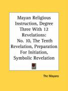 Mayan Religious Instruction, Degree Three with 12 Revelations: No. 10, the Tenth Revelation, Preparation for Initiation, Symbolic Revelation