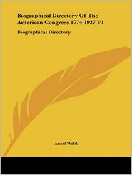 Biographical Directory of the American Congress 1774-1927 V1: Biographical Directory - Ansel Wold (Editor)