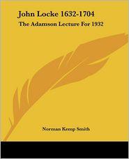 John Locke 1632-1704: The Adamson Lecture For 1932 - Norman Kemp Smith