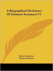 Biographical Dictionary of Eminent Scotsmen V1 - Robert Chambers (Editor), Thomas Thomson (Editor)