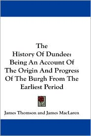 History of Dundee: Being an Account of the Origin and Progress of the Burgh from the Earliest Period - James Thomson, James MacLaren (Editor)