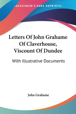 Letters of John Grahame of Claverhouse, Viscount of Dundee: With Illustrative Documents
