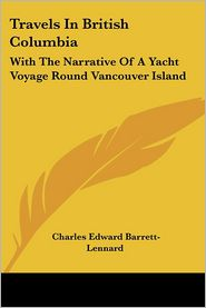 Travels in British Columbia: With the Narrative of a Yacht Voyage Round Vancouver Island - Charles Edward Barrett-Lennard