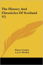 History and Chronicles of Scotland V2 - Robert Lindsay, A.J.G. MacKay (Editor)